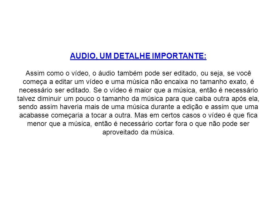 AUDIO, UM DETALHE IMPORTANTE: Assim como o vídeo, o áudio também pode ser editado, ou seja, se você começa a editar um vídeo e uma música não encaixa no tamanho exato, é necessário ser editado.