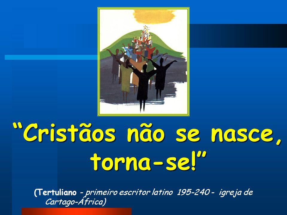 Cristãos não se nasce, torna-se!