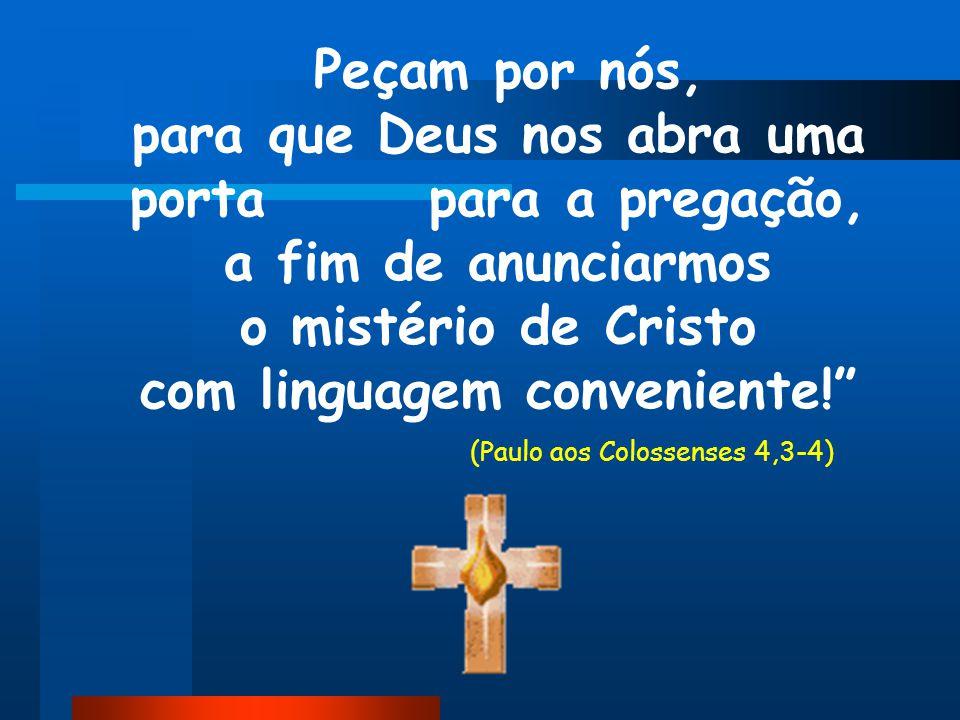 Peçam por nós, para que Deus nos abra uma porta para a pregação, a fim de anunciarmos o mistério de Cristo com linguagem conveniente! (Paulo aos Colossenses 4,3-4)