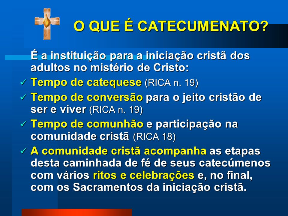 O QUE É CATECUMENATO É a instituição para a iniciação cristã dos adultos no mistério de Cristo: Tempo de catequese (RICA n. 19)