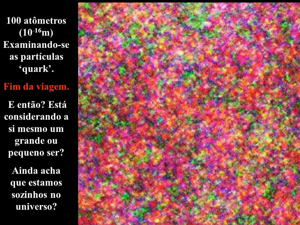 100 atômetros (10-16m) Examinando-se as partículas 'quark'.