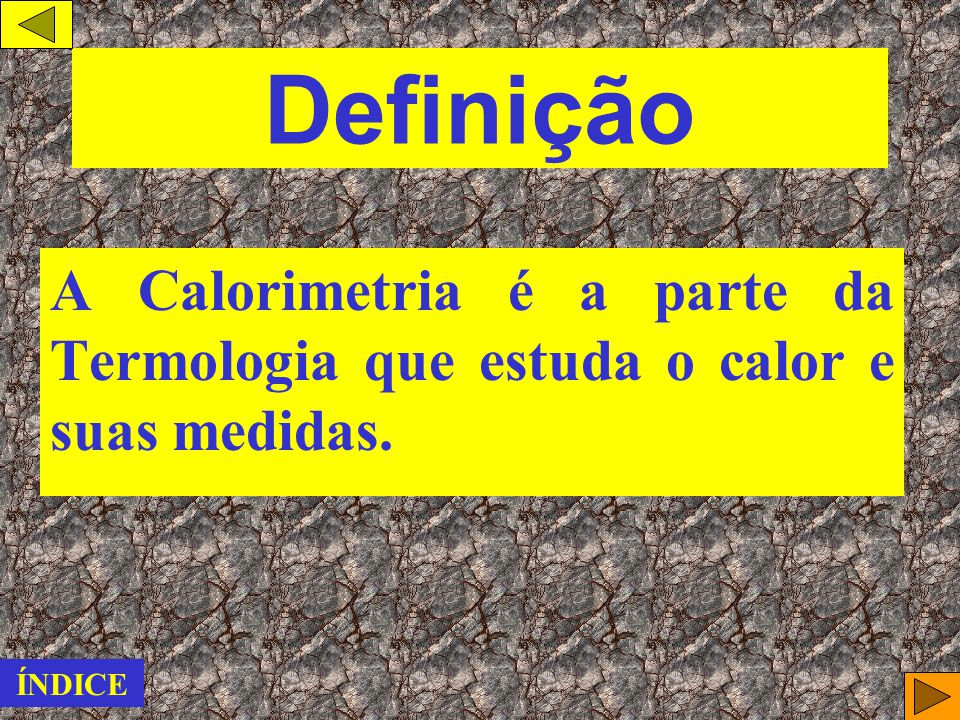 Definição A Calorimetria é a parte da Termologia que estuda o calor e suas medidas. ÍNDICE