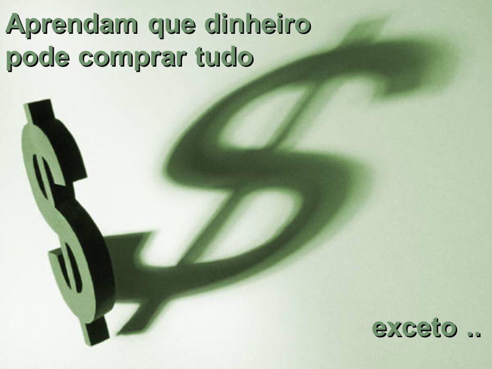 Aprendam que dinheiro pode comprar tudo