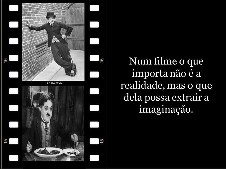 Num filme o que importa não é a realidade, mas o que dela possa extrair a imaginação.