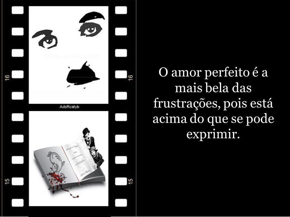 O amor perfeito é a mais bela das frustrações, pois está acima do que se pode exprimir.