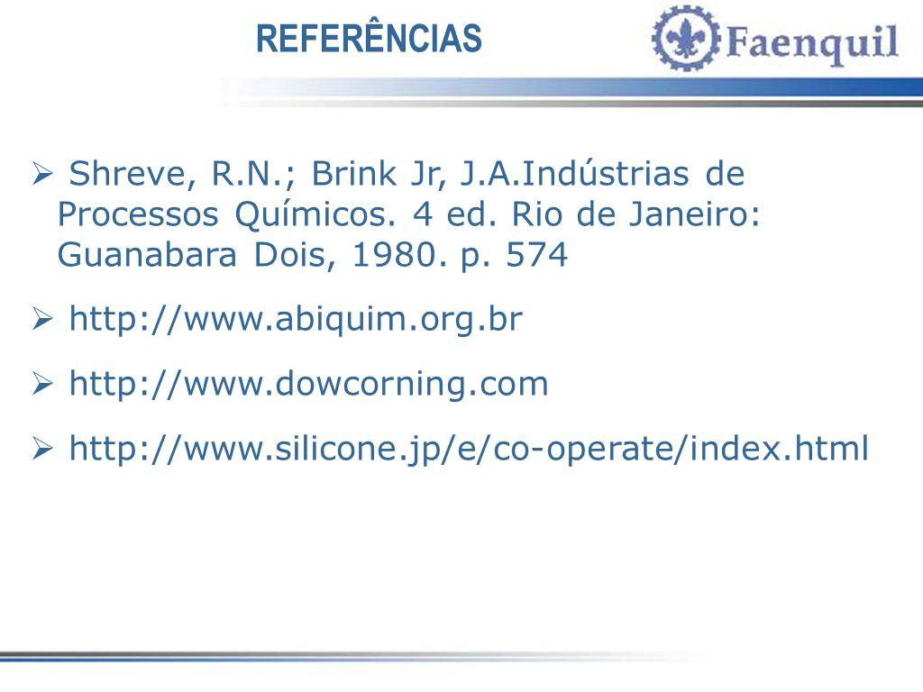 REFERÊNCIAS Shreve, R.N.; Brink Jr, J.A.Indústrias de Processos Químicos. 4 ed. Rio de Janeiro: Guanabara Dois, 1980. p. 574.