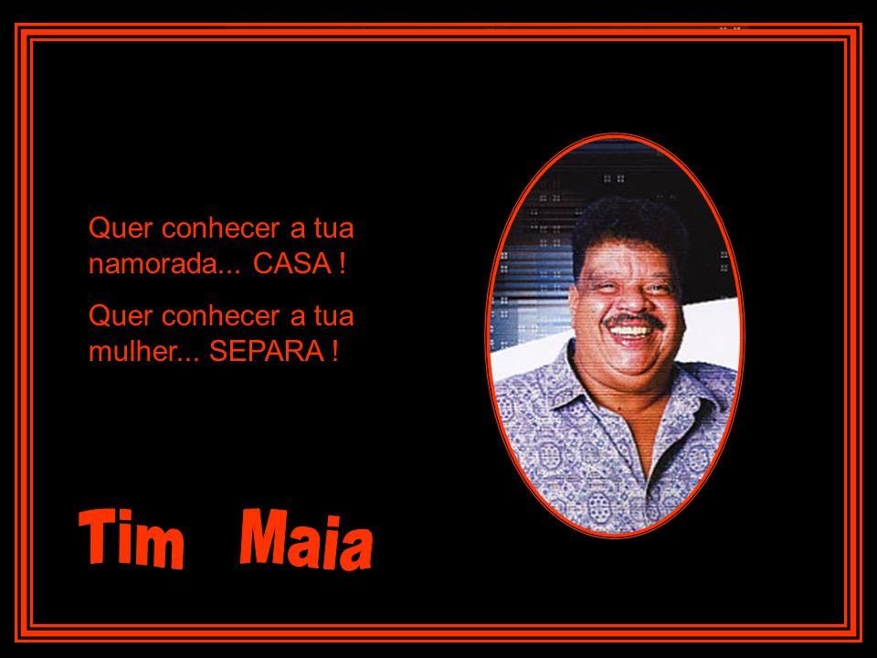 Tim Maia Quer conhecer a tua namorada... CASA !