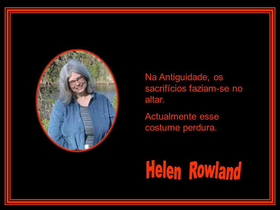 Helen Rowland Na Antiguidade, os sacrifícios faziam-se no altar.