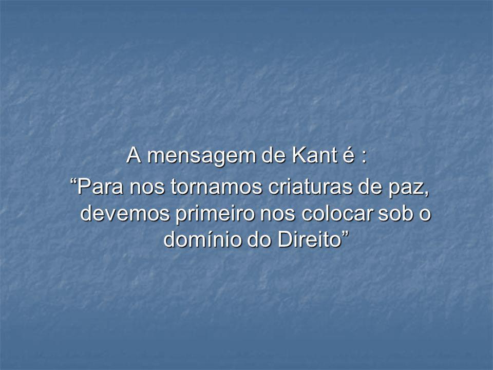 A mensagem de Kant é : Para nos tornamos criaturas de paz, devemos primeiro nos colocar sob o domínio do Direito