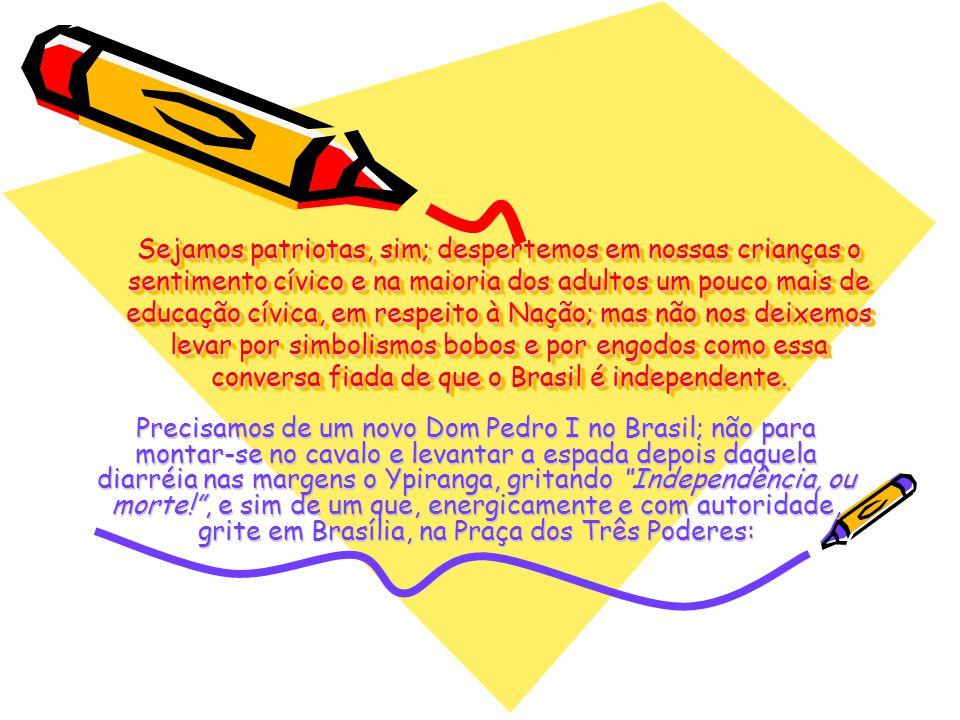 Sejamos patriotas, sim; despertemos em nossas crianças o sentimento cívico e na maioria dos adultos um pouco mais de educação cívica, em respeito à Nação; mas não nos deixemos levar por simbolismos bobos e por engodos como essa conversa fiada de que o Brasil é independente.