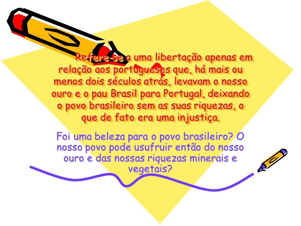 Refere-se a uma libertação apenas em relação aos portugueses que, há mais ou menos dois séculos atrás, levavam o nosso ouro e o pau Brasil para Portugal, deixando o povo brasileiro sem as suas riquezas, o que de fato era uma injustiça.
