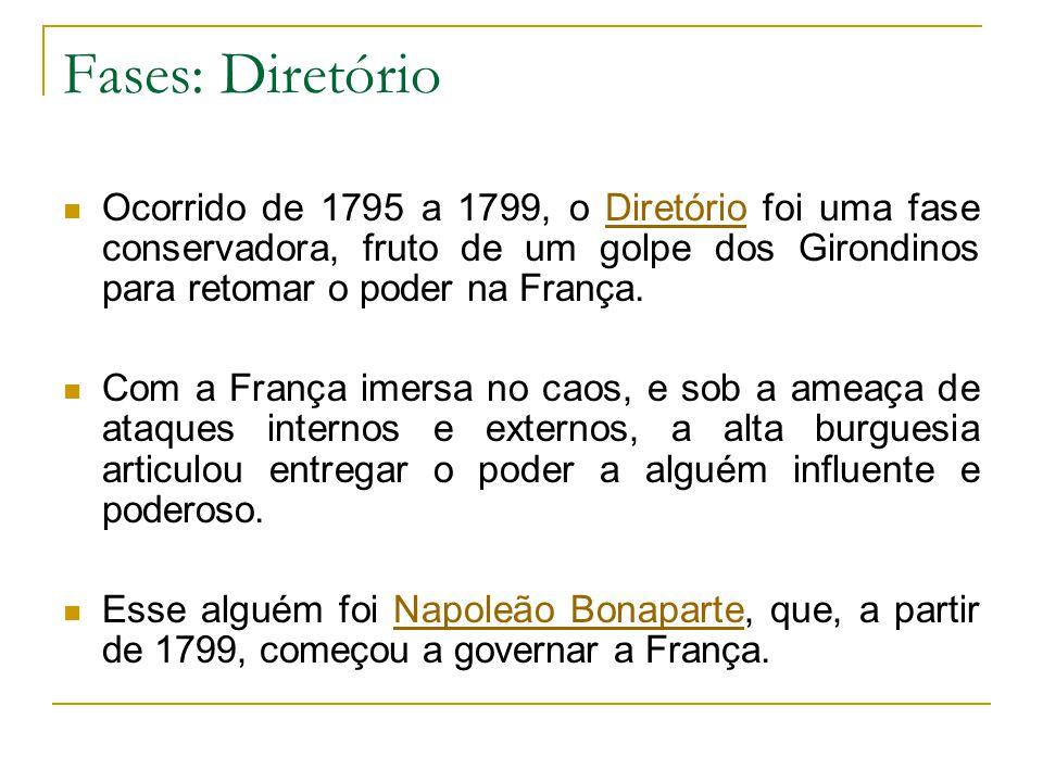 Fases: Diretório Ocorrido de 1795 a 1799, o Diretório foi uma fase conservadora, fruto de um golpe dos Girondinos para retomar o poder na França.