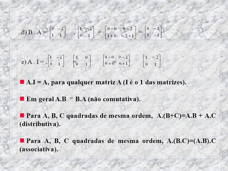 A.I = A, para qualquer matriz A (I é o 1 das matrizes).