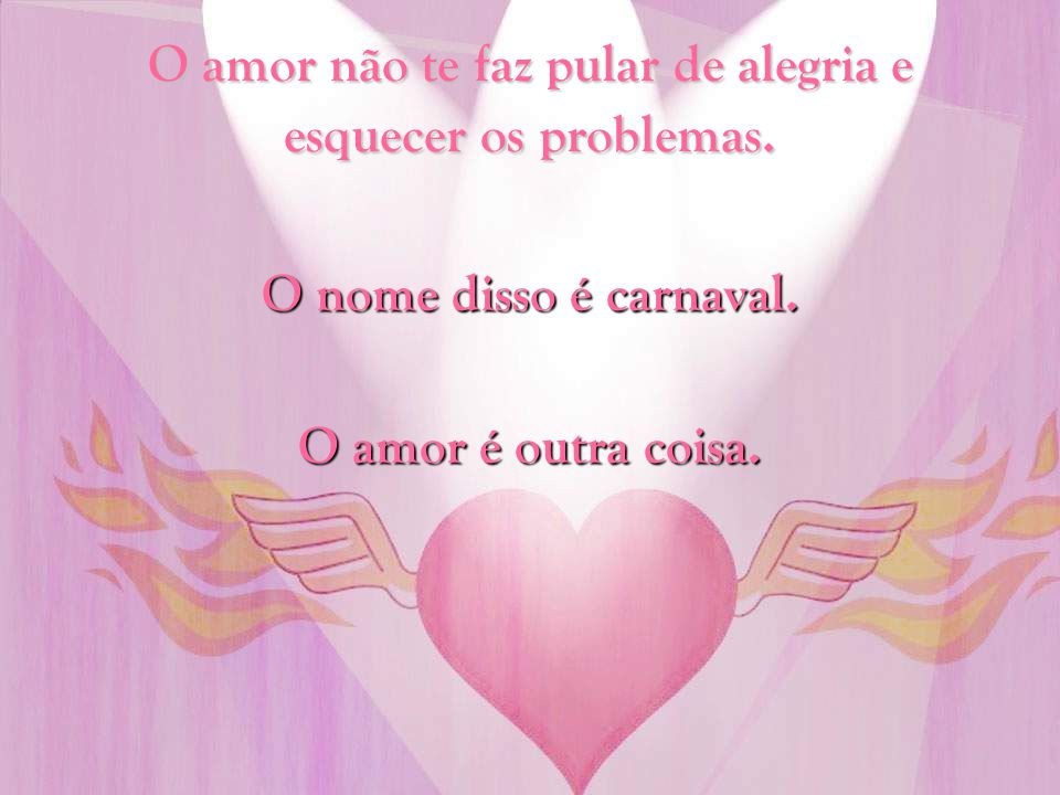 O amor não te faz pular de alegria e esquecer os problemas.
