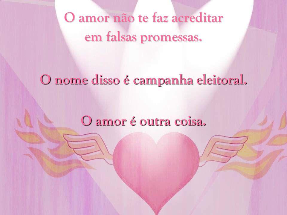 O amor não te faz acreditar em falsas promessas.
