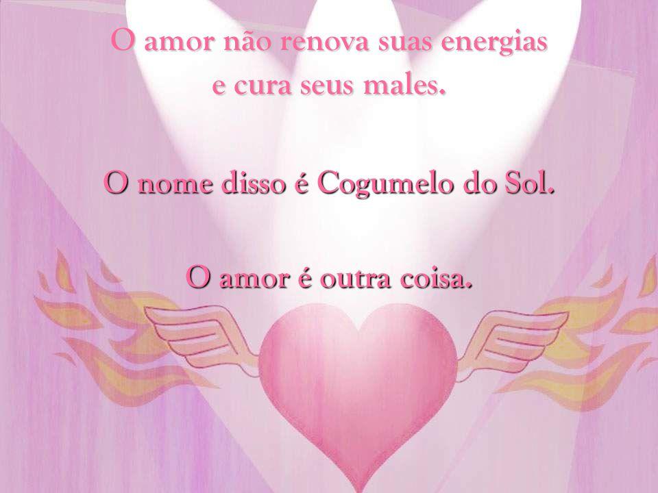 O amor não renova suas energias e cura seus males.