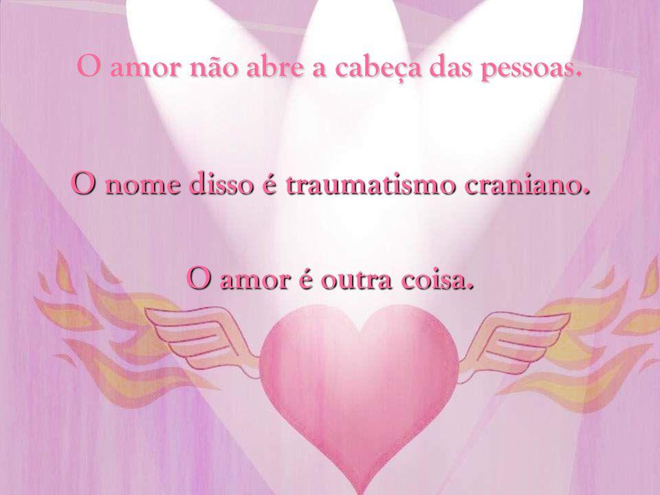 O amor não abre a cabeça das pessoas.