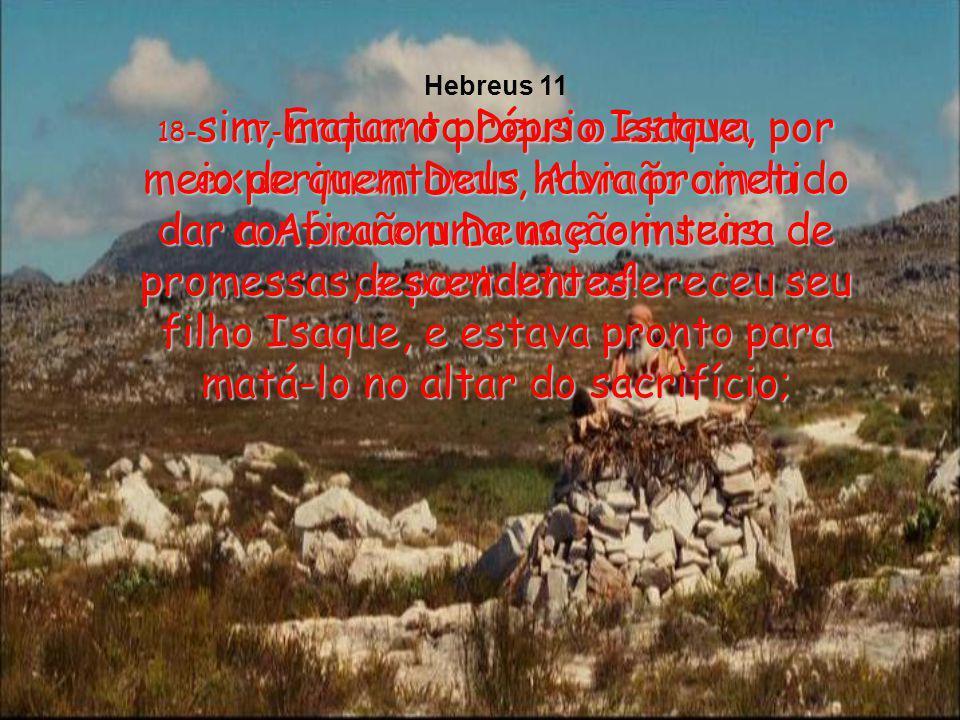 Hebreus 11 18-sim, matar o próprio Isaque, por meio de quem Deus havia prometido dar a Abraão uma nação inteira de descendentes!