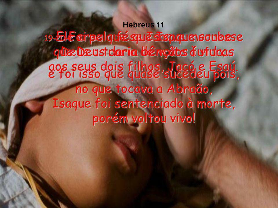 19-Ele creu que se Isaque morresse Deus o traria de volta à vida;