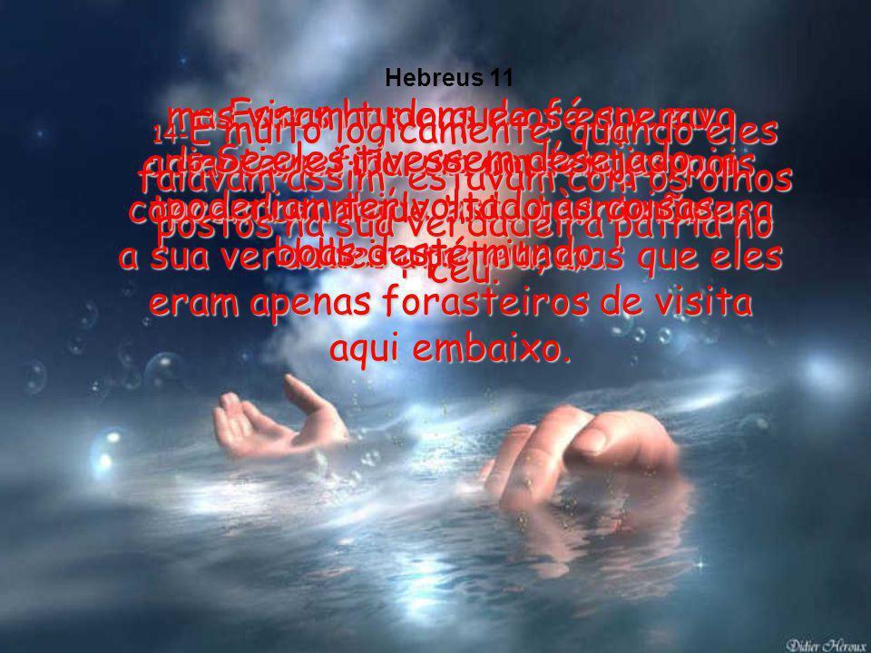 Hebreus 11 13-Esses homens de fé que eu mencionei morreram sem jamais terem recebido tudo quanto Deus lhes prometeu;