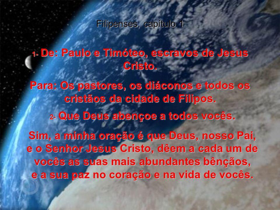 Filipenses, capítulo 1 1- De: Paulo e Timóteo, escravos de Jesus Cristo. Para: Os pastores, os diáconos e todos os cristãos da cidade de Filipos.