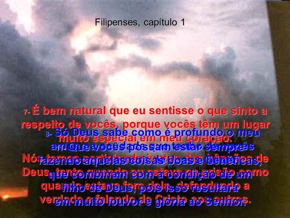 Filipenses, capítulo 1 7- É bem natural que eu sentisse o que sinto a respeito de vocês, porque vocês têm um lugar muito especial em meu coração.