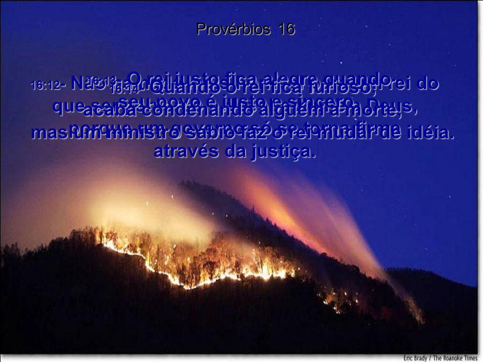 16:13- O rei justo fica alegre quando seu povo é justo e sincero.
