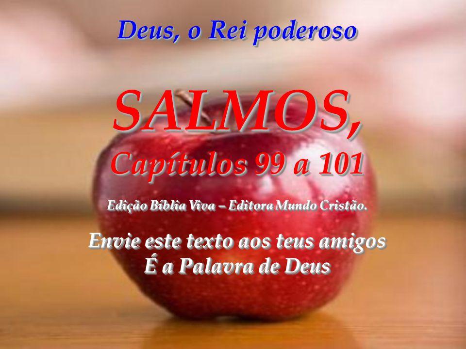 SALMOS, Capítulos 99 a 101 Deus, o Rei poderoso