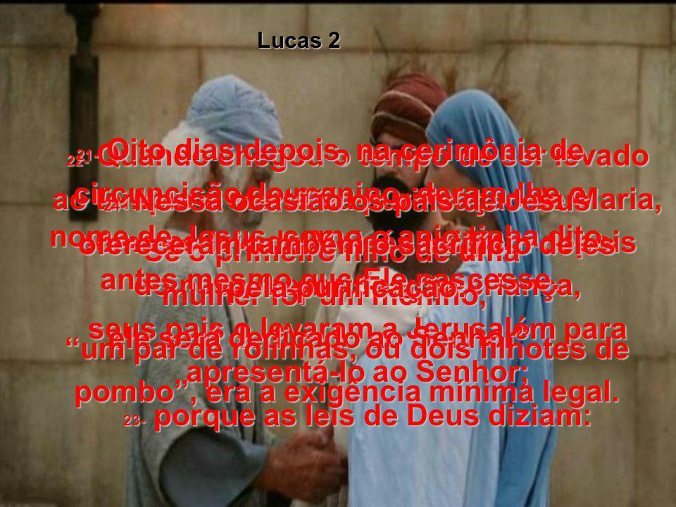 Lucas 2 21- Oito dias depois, na cerimônia de circuncisão do menino, deram-lhe o nome de Jesus, como o anjo tinha dito, antes mesmo que Ele nascesse.