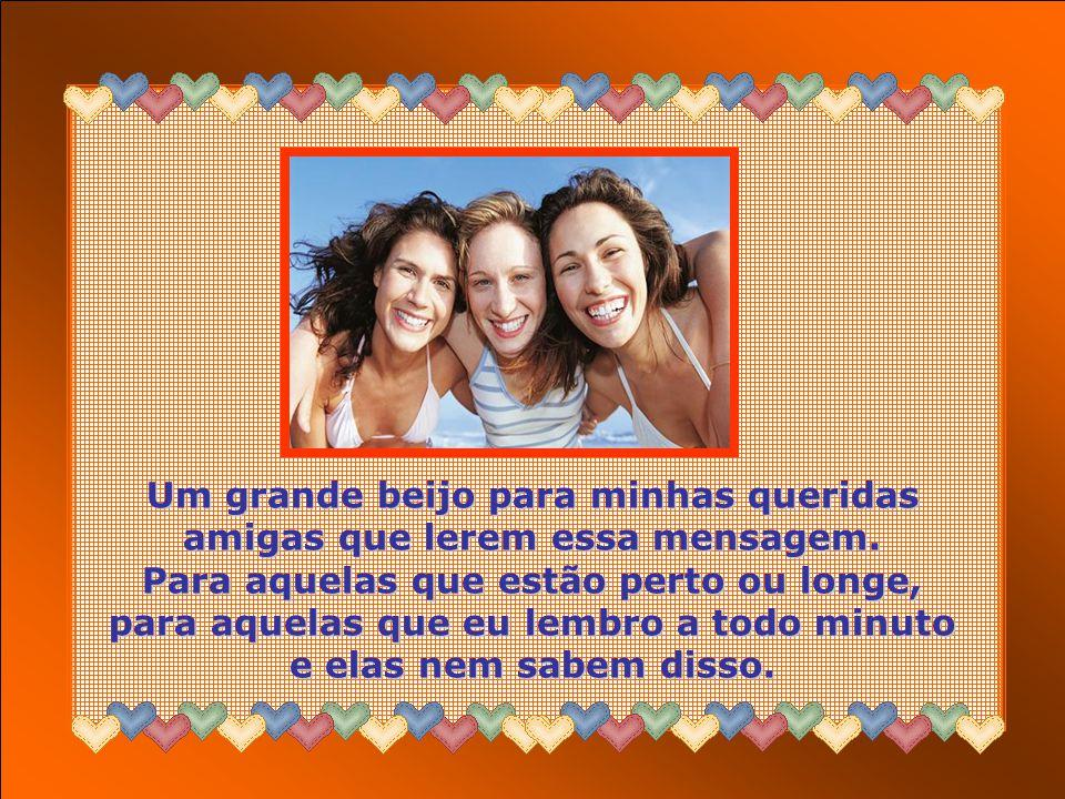 Um grande beijo para minhas queridas amigas que lerem essa mensagem