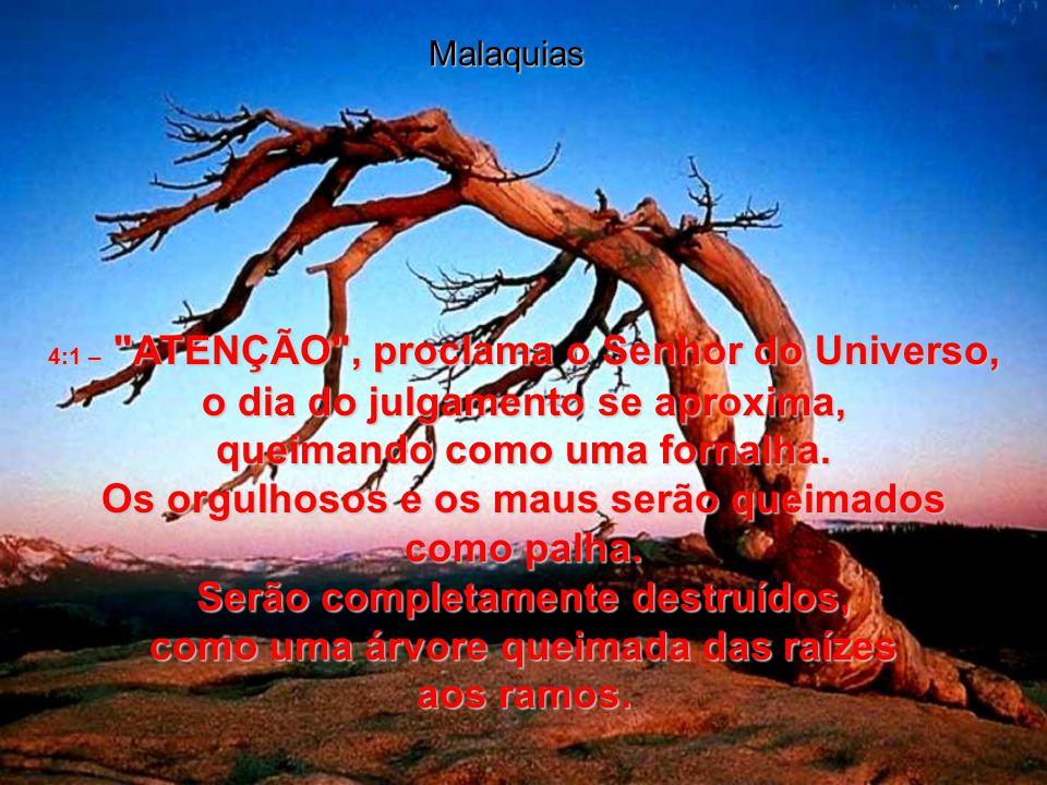 Malaquias 4:1 – ATENÇÃO , proclama o Senhor do Universo, o dia do julgamento se aproxima,