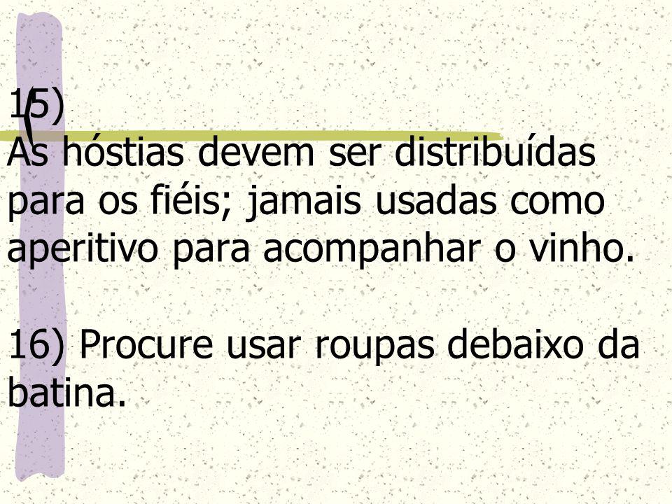 15) As hóstias devem ser distribuídas para os fiéis; jamais usadas como aperitivo para acompanhar o vinho.