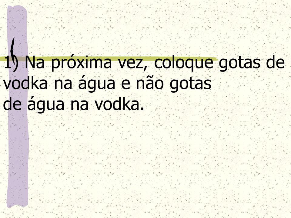 1) Na próxima vez, coloque gotas de vodka na água e não gotas de água na vodka.