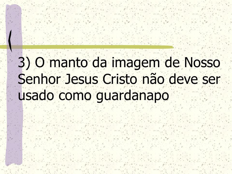 3) O manto da imagem de Nosso Senhor Jesus Cristo não deve ser usado como guardanapo