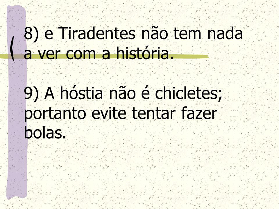 8) e Tiradentes não tem nada a ver com a história