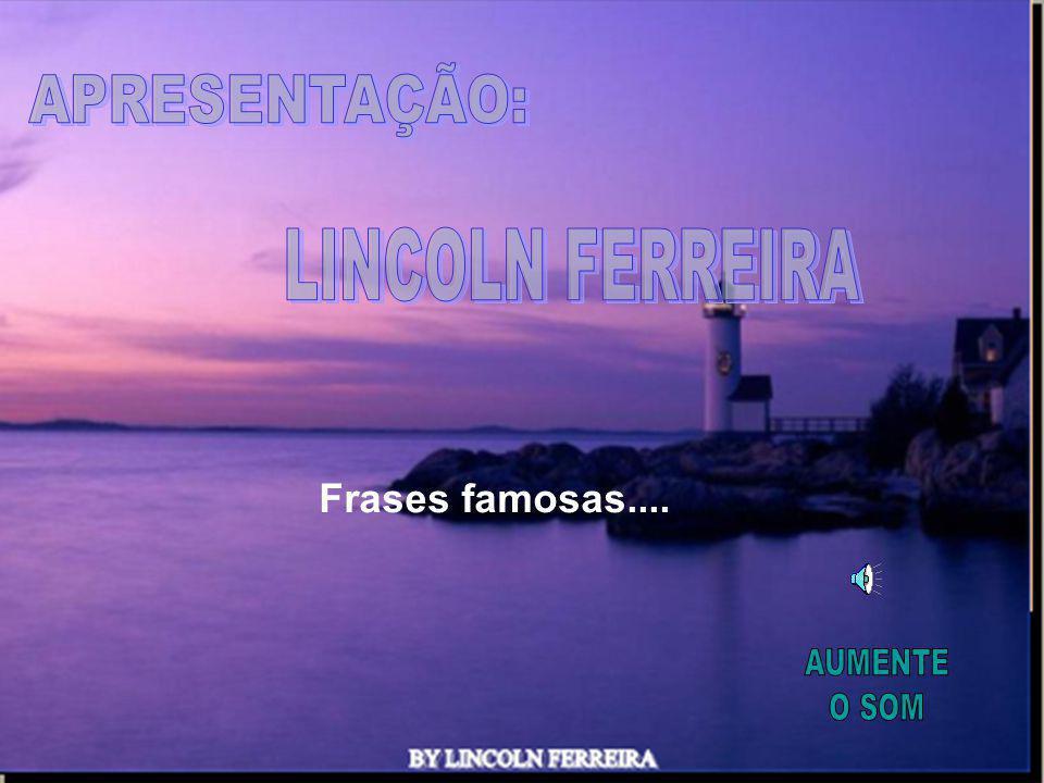 APRESENTAÇÃO: LINCOLN FERREIRA Frases famosas.... AUMENTE O SOM