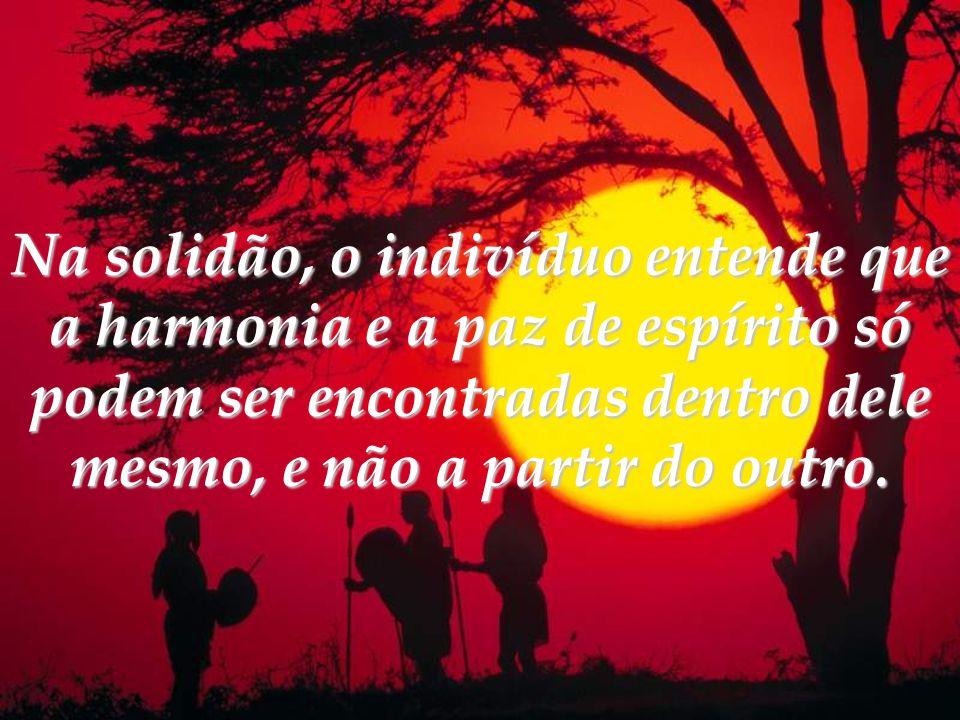 Na solidão, o indivíduo entende que a harmonia e a paz de espírito só podem ser encontradas dentro dele mesmo, e não a partir do outro.