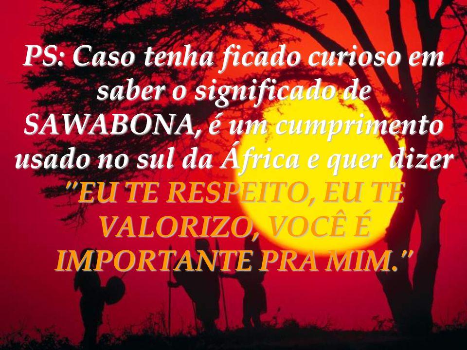 PS: Caso tenha ficado curioso em saber o significado de SAWABONA, é um cumprimento usado no sul da África e quer dizer EU TE RESPEITO, EU TE VALORIZO, VOCÊ É IMPORTANTE PRA MIM.