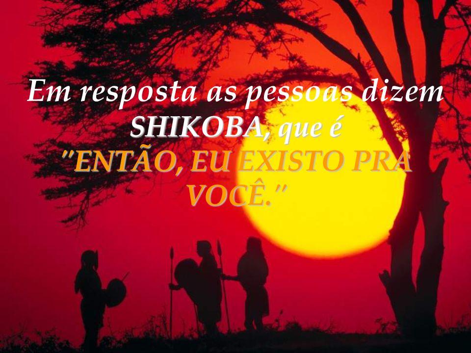 Em resposta as pessoas dizem SHIKOBA, que é ENTÃO, EU EXISTO PRA VOCÊ