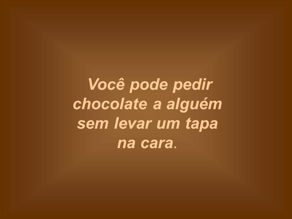 Você pode pedir chocolate a alguém sem levar um tapa na cara.