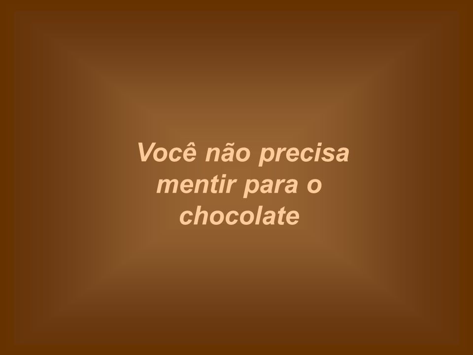 Você não precisa mentir para o chocolate