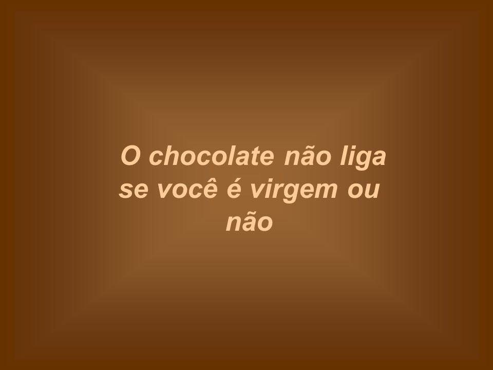 O chocolate não liga se você é virgem ou não