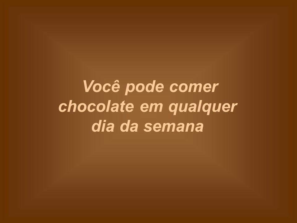 Você pode comer chocolate em qualquer dia da semana