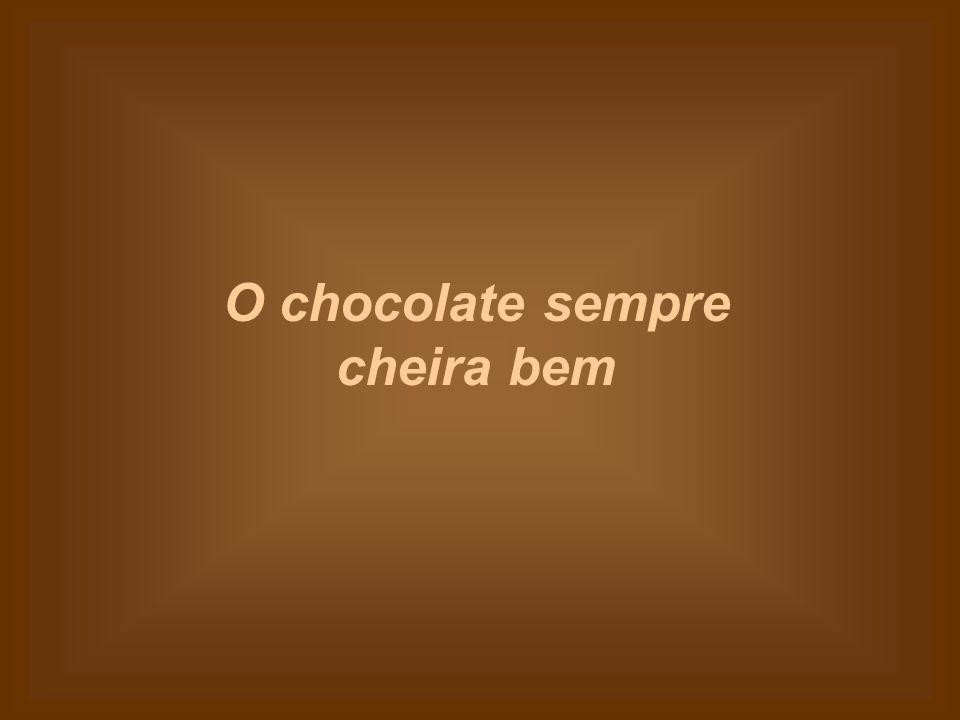 O chocolate sempre cheira bem