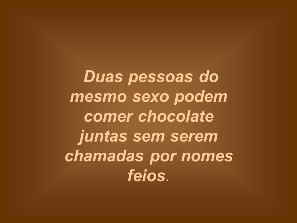 Duas pessoas do mesmo sexo podem comer chocolate juntas sem serem chamadas por nomes feios.