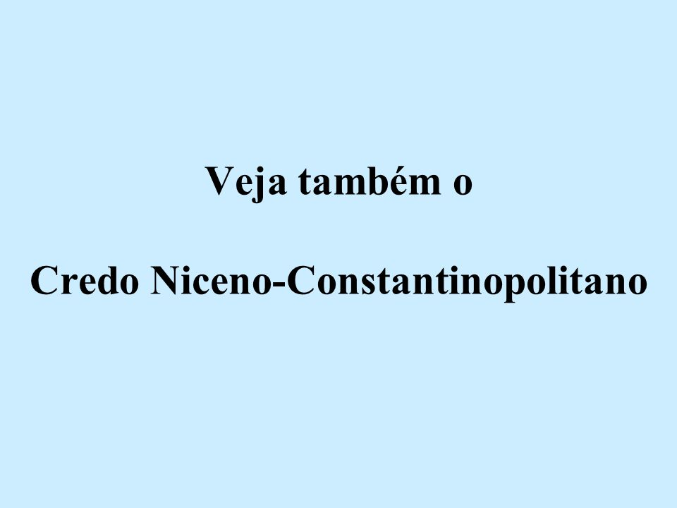 Veja também o Credo Niceno-Constantinopolitano