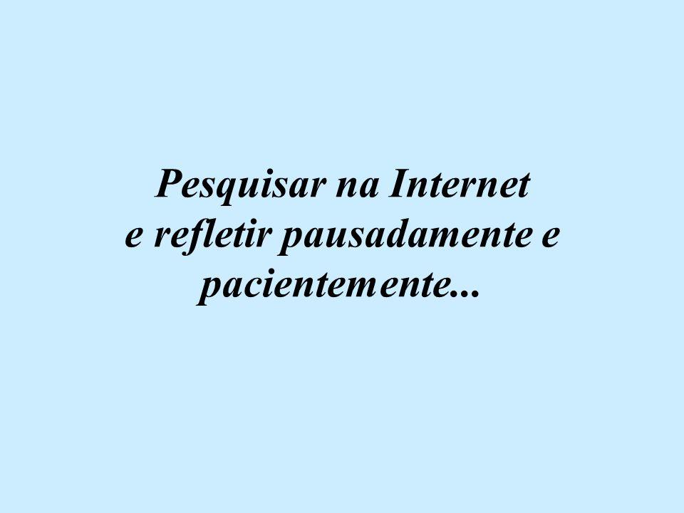 Pesquisar na Internet e refletir pausadamente e pacientemente...