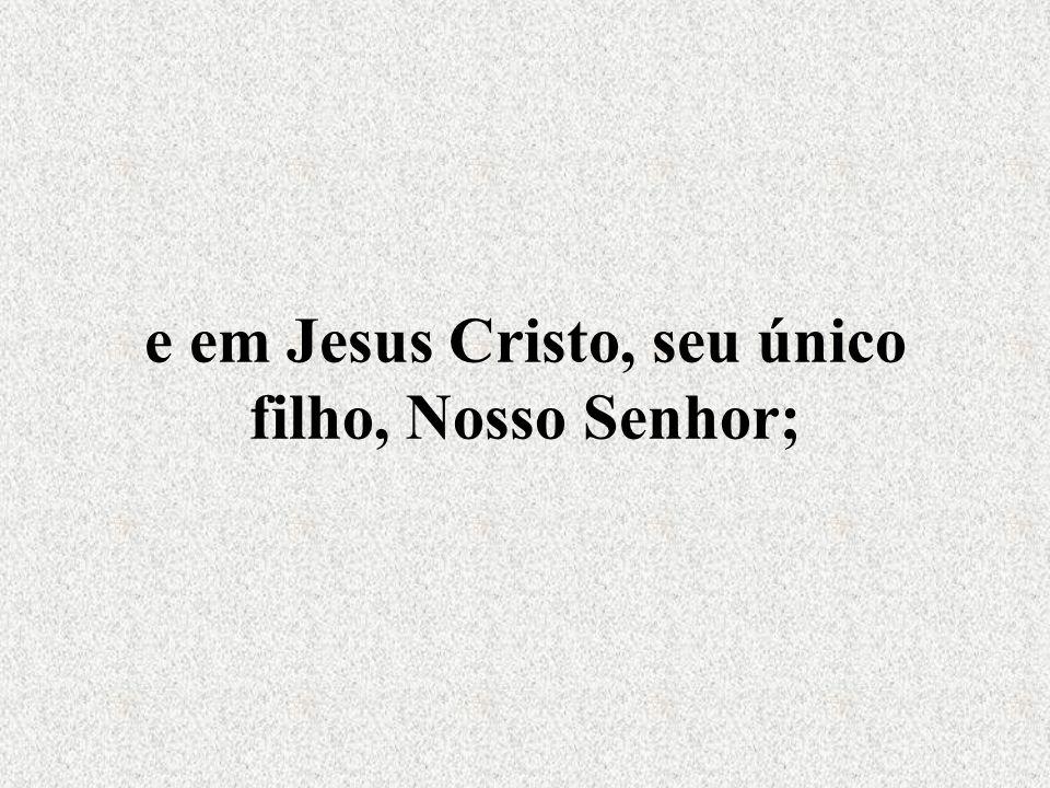 e em Jesus Cristo, seu único filho, Nosso Senhor;