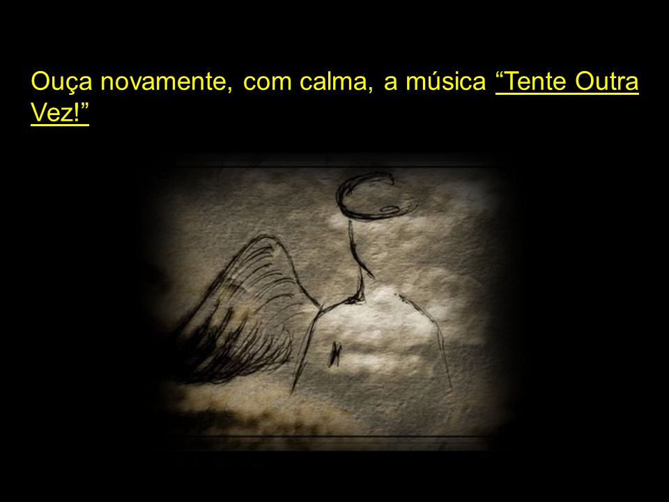 Ouça novamente, com calma, a música Tente Outra Vez!