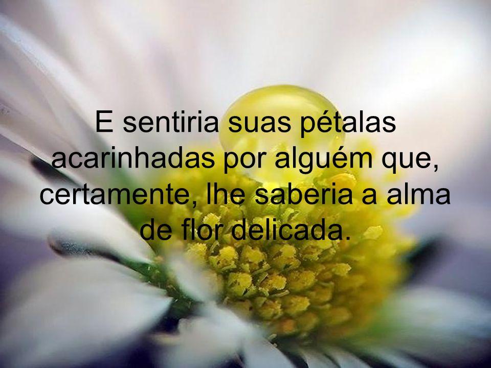 E sentiria suas pétalas acarinhadas por alguém que, certamente, lhe saberia a alma de flor delicada.